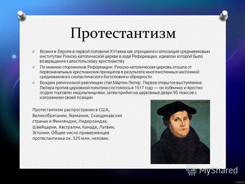 Протестантизм O Возник в Европе в первой половине XVI века как отрицание и оппозиция средневековым институтам Римско - католической церкви в ходе Реформации, идеалом которой было возвращение к апостольскому христианству. O По мнению сторонников Рефор
