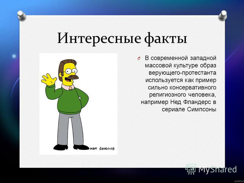 Интересные факты O В современной западной массовой культуре образ верующего - протестанта используется как пример сильно консервативного религиозного человека, например Нед Фландерс в сериале Симпсоны