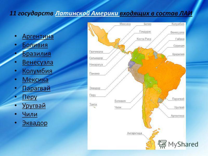 11 государств Латинской Америки входящих в состав ЛАИ Аргентина Боливия Бразилия Венесуэла Колумбия Мексика Парагвай Перу Уругвай Чили Эквадор