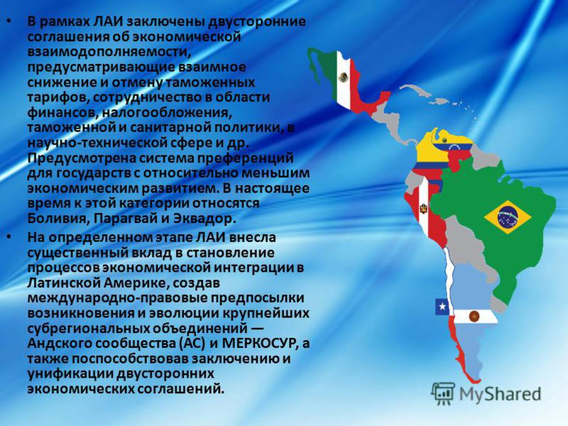 В рамках ЛАИ заключены двусторонние соглашения об экономической взаимодополняемости, предусматривающие взаимное снижение и отмену таможенных тарифов, сотрудничество в области финансов, налогообложения, таможенной и санитарной политики, в научно-техни
