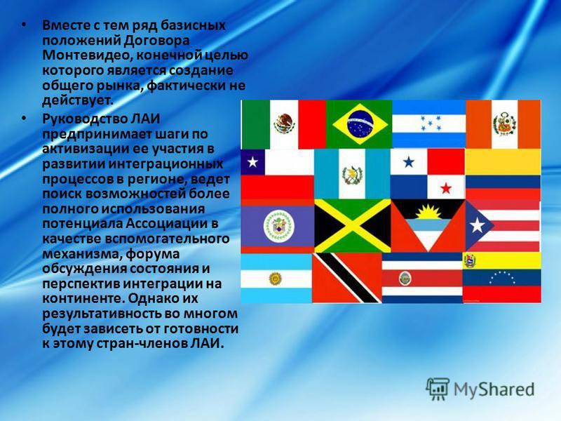 Вместе с тем ряд базисных положений Договора Монтевидео, конечной целью которого является создание общего рынка, фактически не действует. Руководство ЛАИ предпринимает шаги по активизации ее участия в развитии интеграционных процессов в регионе, веде