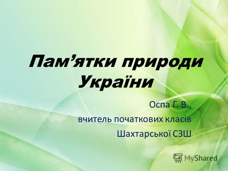 Памятки природи України Оспа Г. В., вчитель початкових класів Шахтарської СЗШ
