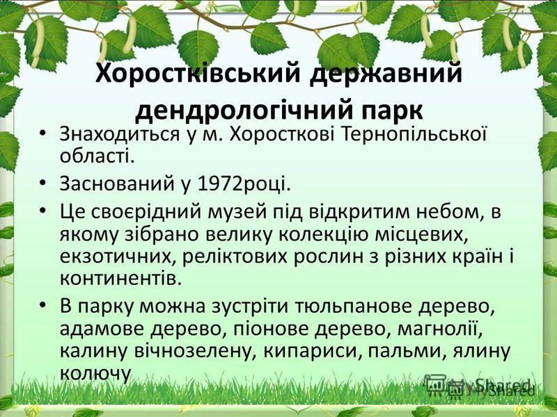 Хоростківський державний дендрологічний парк Знаходиться у м. Хоросткові Тернопільської області. Заснований у 1972році. Це своєрідний музей під відкритим небом, в якому зібрано велику колекцію місцевих, екзотичних, реліктових рослин з різних країн і