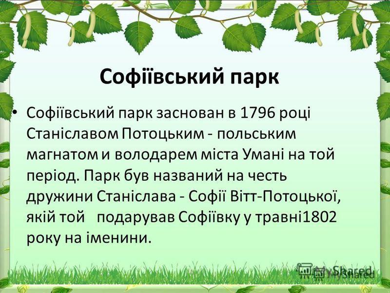 Софіївський парк Софіївський парк заснован в 1796 році Станіславом Потоцьким - польським магнатом и володарем міста Умані на той період. Парк був названий на честь дружини Станіслава - Софії Вітт-Потоцької, якій той подарував Софіївку у травні1802 ро