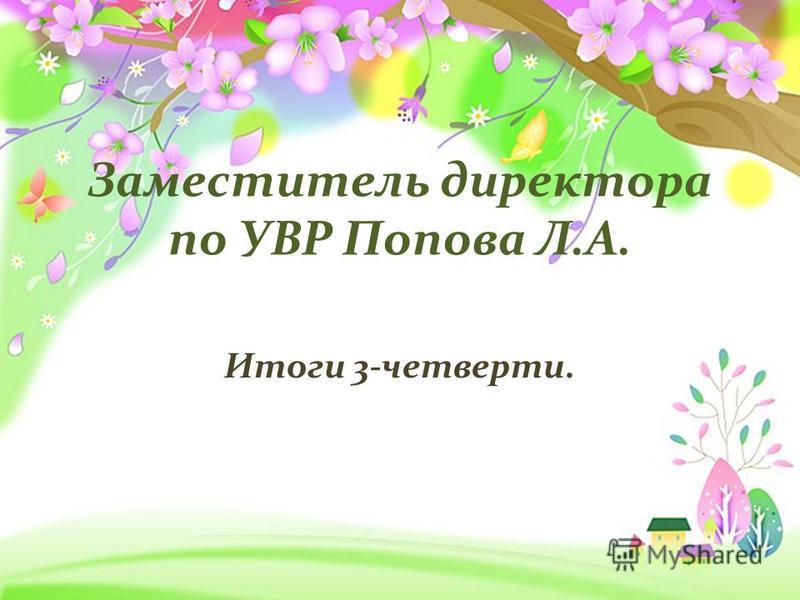 Заместитель директора по УВР Попова Л.А. Итоги 3-четверти.