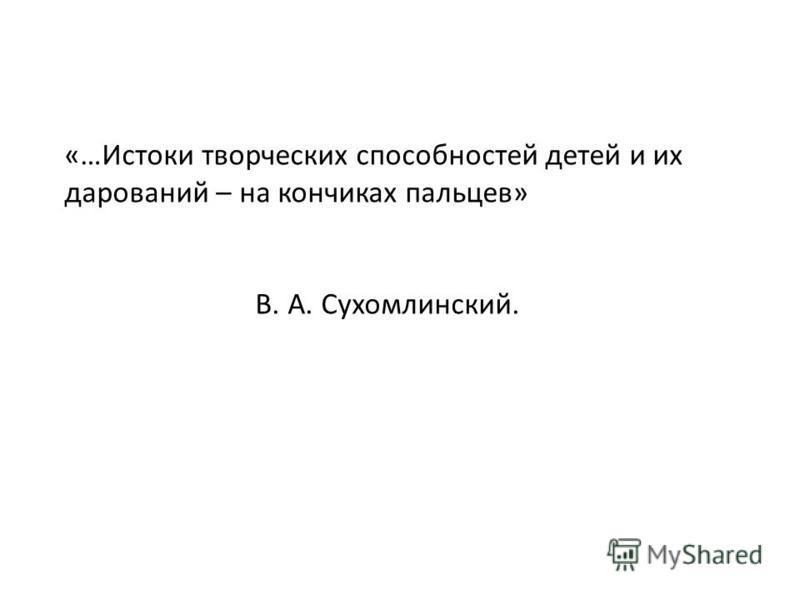 «…Истоки творческих способностей детей и их дарований – на кончиках пальцев» В. А. Сухомлинский.
