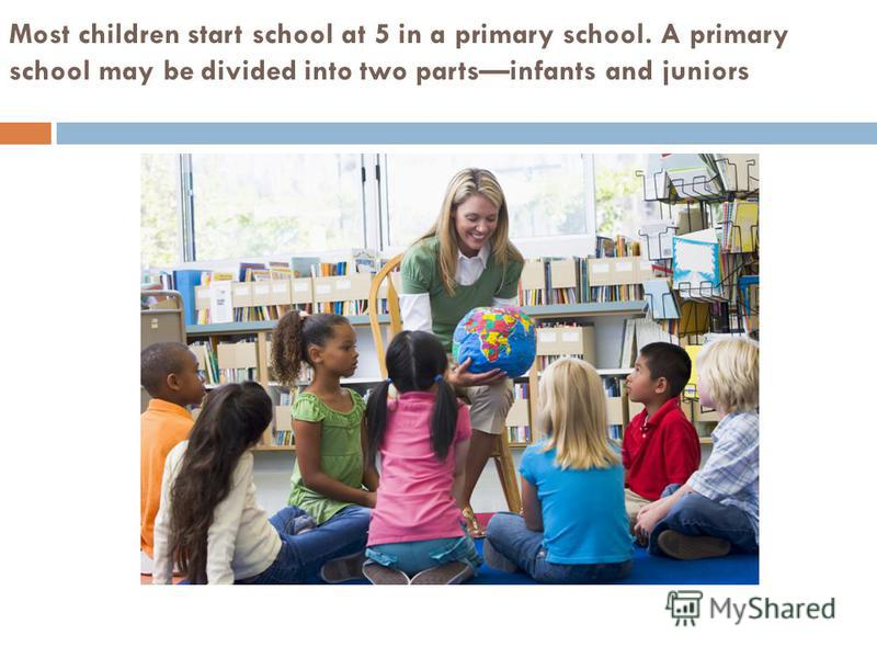 Most children start school at 5 in a primary school. A primary school may be divided into two partsinfants and juniors