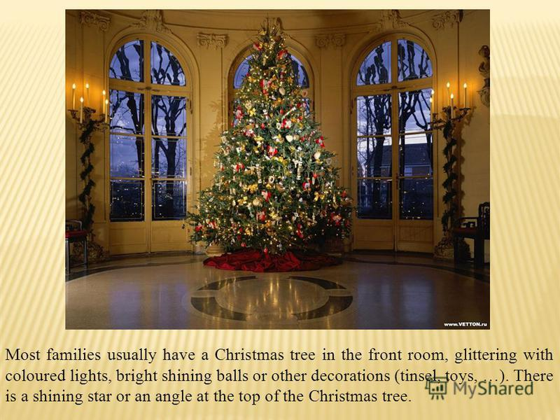 Most families usually have a Christmas tree in the front room, glittering with coloured lights, bright shining balls or other decorations (tinsel, toys, …). There is a shining star or an angle at the top of the Christmas tree.