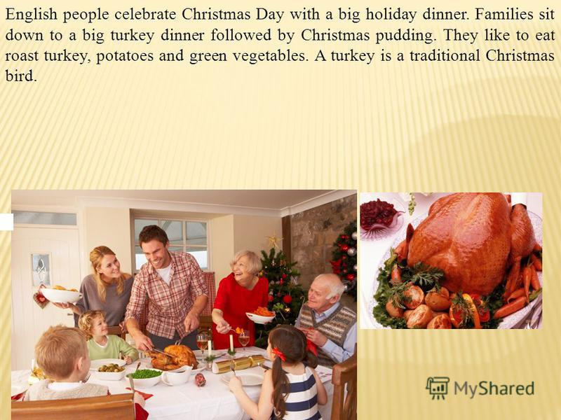 English people celebrate Christmas Day with a big holiday dinner. Families sit down to a big turkey dinner followed by Christmas pudding. They like to eat roast turkey, potatoes and green vegetables. A turkey is a traditional Christmas bird.