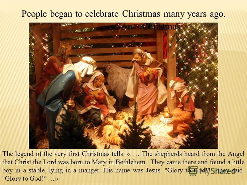 People began to celebrate Christmas many years ago. The legend of the very first Christmas tells: « … The shepherds heard from the Angel that Christ the Lord was born to Mary in Bethlehem. They came there and found a little boy in a stable, lying in