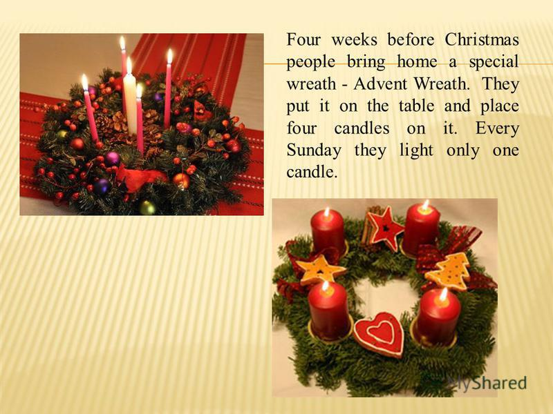 Four weeks before Christmas people bring home a special wreath - Advent Wreath. They put it on the table and place four candles on it. Every Sunday they light only one candle.
