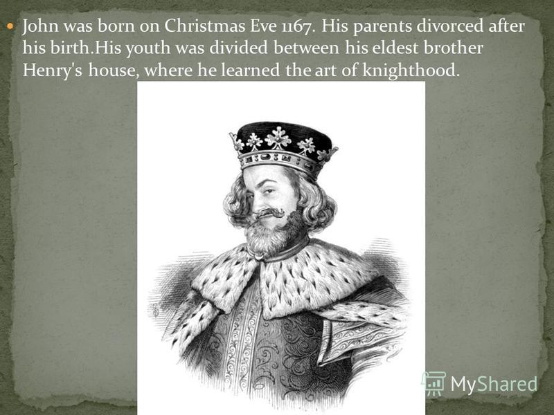 John was born on Christmas Eve 1167. His parents divorced after his birth.His youth was divided between his eldest brother Henry's house, where he learned the art of knighthood.
