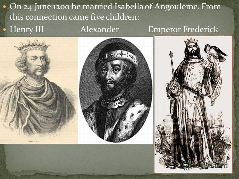 On 24 June 1200 he married Isabella of Angouleme. From this connection came five children: Henry III Alexander Emperor Frederick