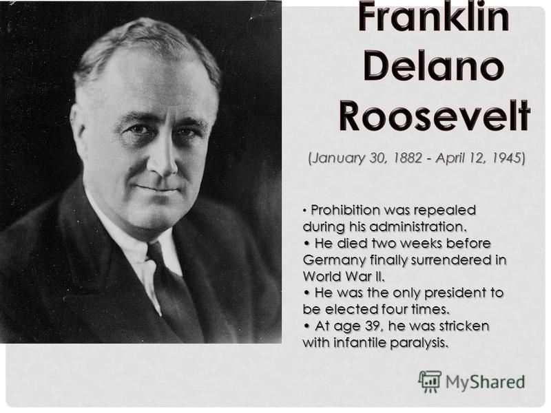 (January 30, 1882 - April 12, 1945) Prohibition was repealed during his administration. He died two weeks before Germany finally surrendered in World War II. He was the only president to be elected four times. At age 39, he was stricken with infantil