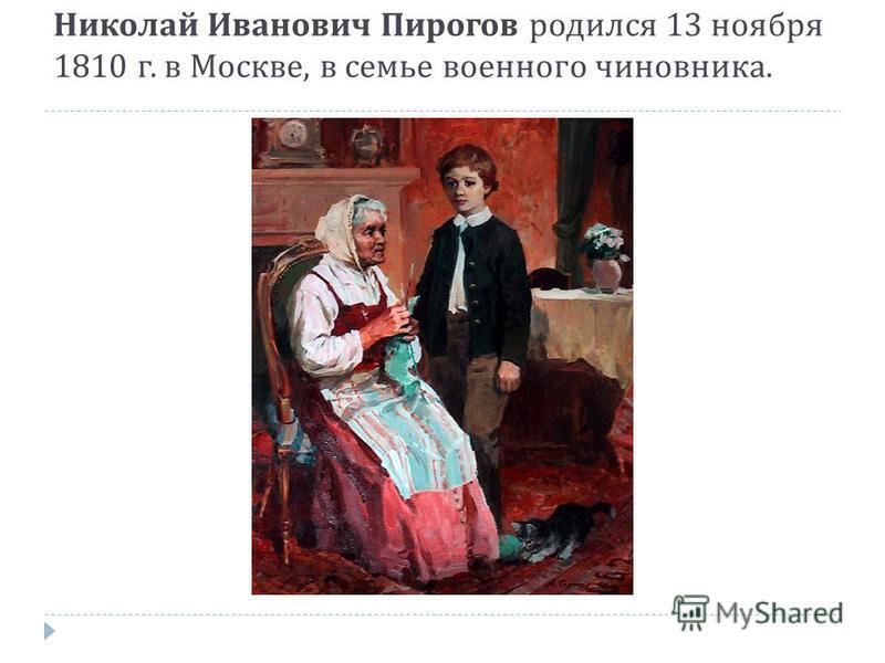 Николай Иванович Пирогов родился 13 ноября 1810 г. в Москве, в семье военного чиновника.