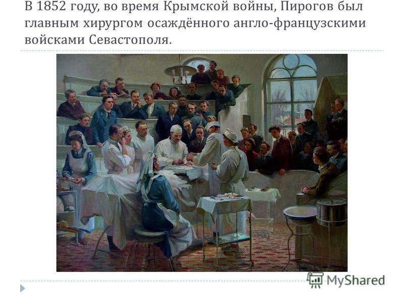 В 1852 году, во время Крымской войны, Пирогов был главным хирургом осаждённого англо - французскими войсками Севастополя.