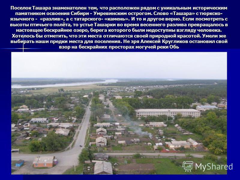 Поселок Ташара знаменателен тем, что расположен рядом с уникальным историческим памятником освоения Сибири - Умревинским острогом. Слово «Ташара» с тюркско- язычного - «разлив», а с татарского- «камень». И то и другое верно. Если посмотреть с высоты