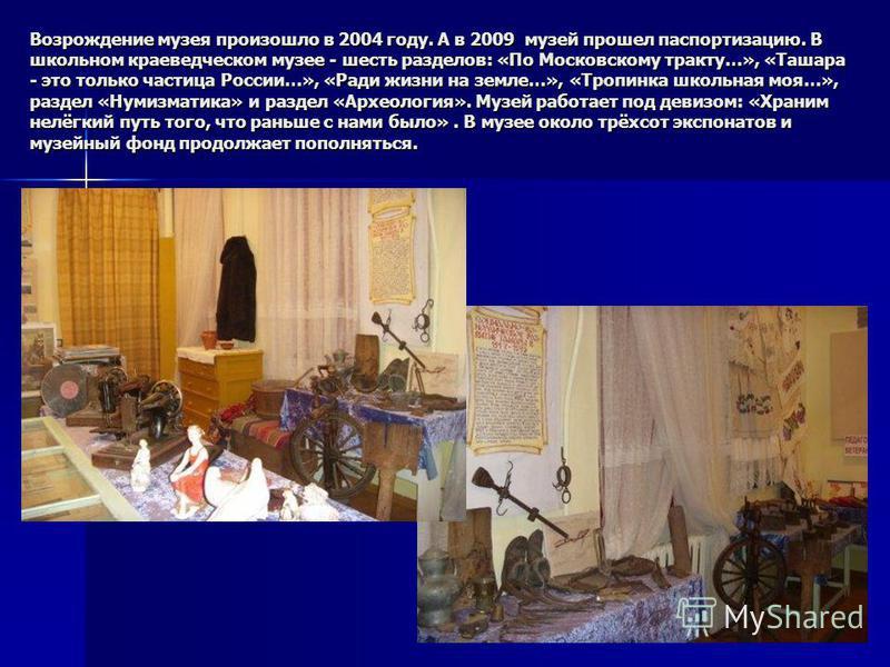 Возрождение музея произошло в 2004 году. А в 2009 музей прошел паспортизацию. В школьном краеведческом музее - шесть разделов: «По Московскому тракту…», «Ташара - это только частица России…», «Ради жизни на земле…», «Тропинка школьная моя…», раздел «