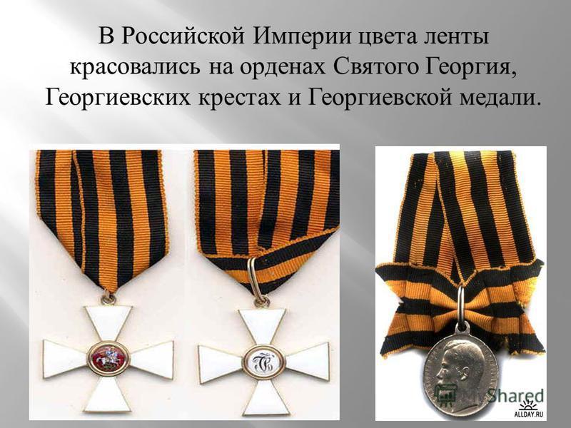 В Российской Империи цвета ленты красовались на орденах Святого Георгия, Георгиевских крестах и Георгиевской медали.