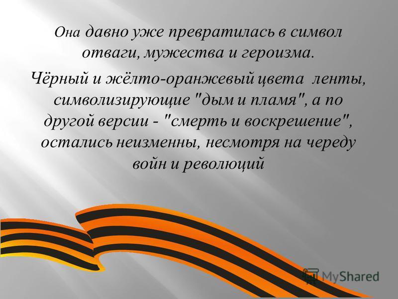 Она давно уже превратилась в символ отваги, мужества и героизма. Чёрный и жёлто - оранжевый цвета ленты, символизирующие  дым и пламя , а по другой версии -  смерть и воскрешение , остались неизменны, несмотря на череду войн и революций