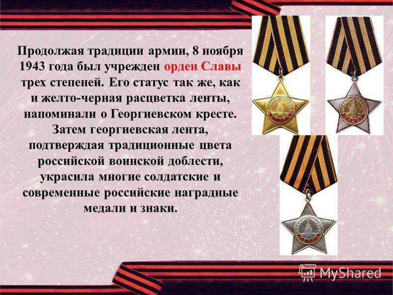 Продолжая традиции армии, 8 ноября 1943 года был учрежден орден Славы трех степеней. Его статус так же, как и желто - черная расцветка ленты, напоминали о Георгиевском кресте. Затем георгиевская лента, подтверждая традиционные цвета российской воинск