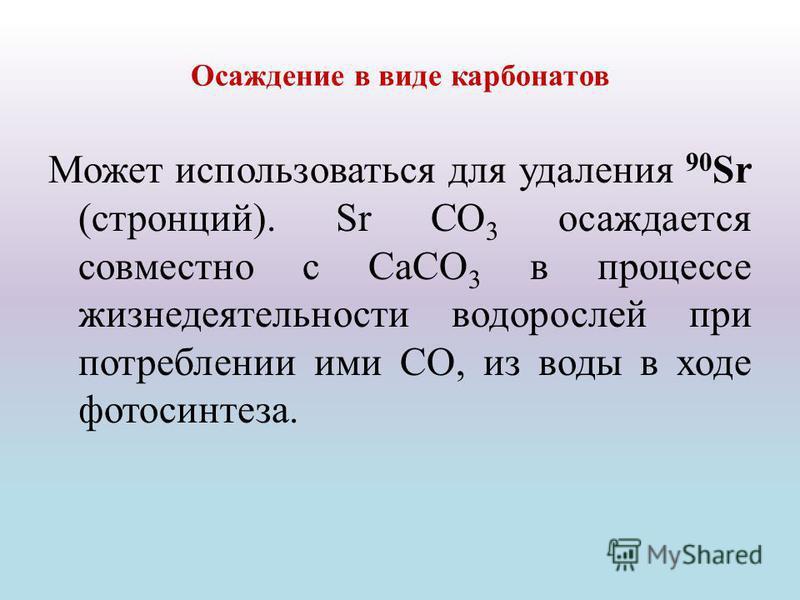 Осаждение в виде карбонатов Может использоваться для удаления 90 Sr (стронций). Sr СО 3 осаждается совместно с СаСО 3 в процессе жизнедеятельности водорослей при потреблении ими СО, из воды в ходе фотосинтеза.