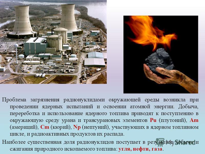 Проблема загрязнения радионуклидами окружающей среды возникла при проведении ядерных испытаний и освоении атомной энергии. Добыча, переработка и использование ядерного топлива приводят к поступлению в окружающую среду урана и трансурановых элементов