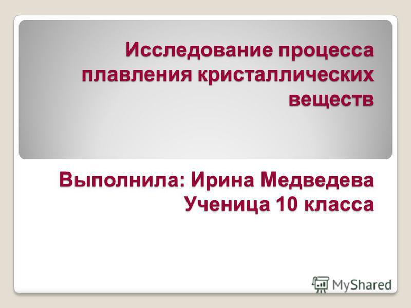 Исследование процесса плавления кристаллических веществ Выполнила: Ирина Медведева Ученица 10 класса