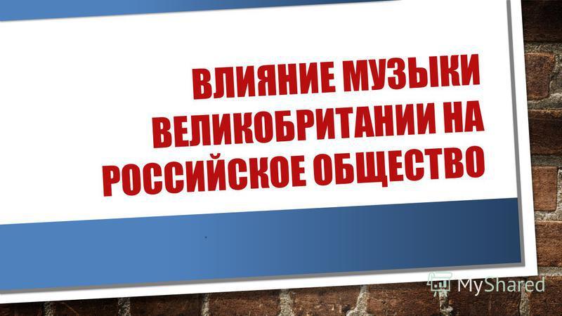 ВЛИЯНИЕ МУЗЫКИ ВЕЛИКОБРИТАНИИ НА РОССИЙСКОЕ ОБЩЕСТВО