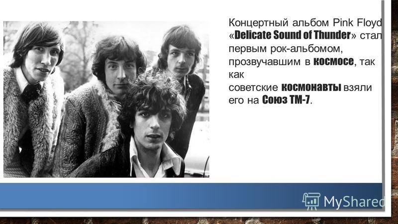 Концертный альбом Pink Floyd « Delicate Sound of Thunder » стал первым рок-альбомом, прозвучавшим в космосе, так как советские космонавты взяли его на Союз ТМ-7.