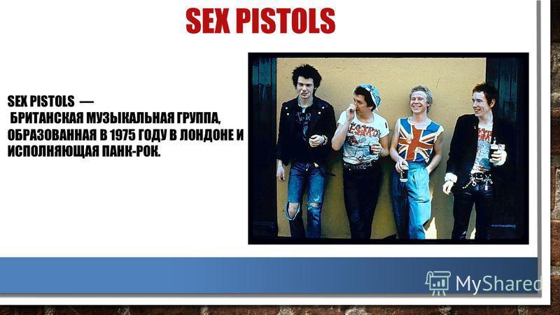 SEX PISTOLS SEX PISTOLS БРИТАНСКАЯ МУЗЫКАЛЬНАЯ ГРУППА, ОБРАЗОВАННАЯ В 1975 ГОДУ В ЛОНДОНЕ И ИСПОЛНЯЮЩАЯ ПАНК-РОК.