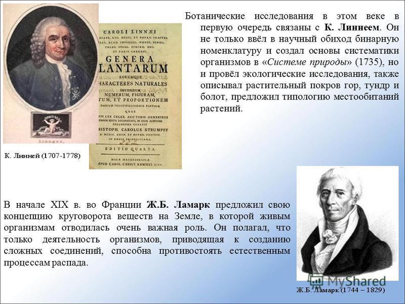Ботанические исследования в этом веке в первую очередь связаны с К. Линнеем. Он не только ввёл в научный обиход бинарную номенклатуру и создал основы систематики организмов в «Системе природы» (1735), но и провёл экологические исследования, также опи