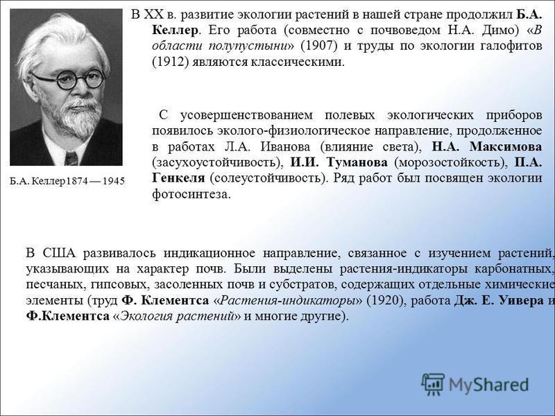 В XX в. развитие экологии растений в нашей стране продолжил Б.А. Келлер. Его работа (совместно с почвоведом Н.А. Димо) «В области полупустыни» (1907) и труды по экологии галофитов (1912) являются классическими. С усовершенствованием полевых экологиче