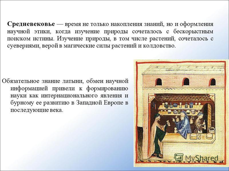Средневековье время не только накопления знаний, но и оформления научной этики, когда изучение природы сочеталось с бескорыстным поиском истины. Изучение природы, в том числе растений, сочеталось с суевериями, верой в магические силы растений и колдо