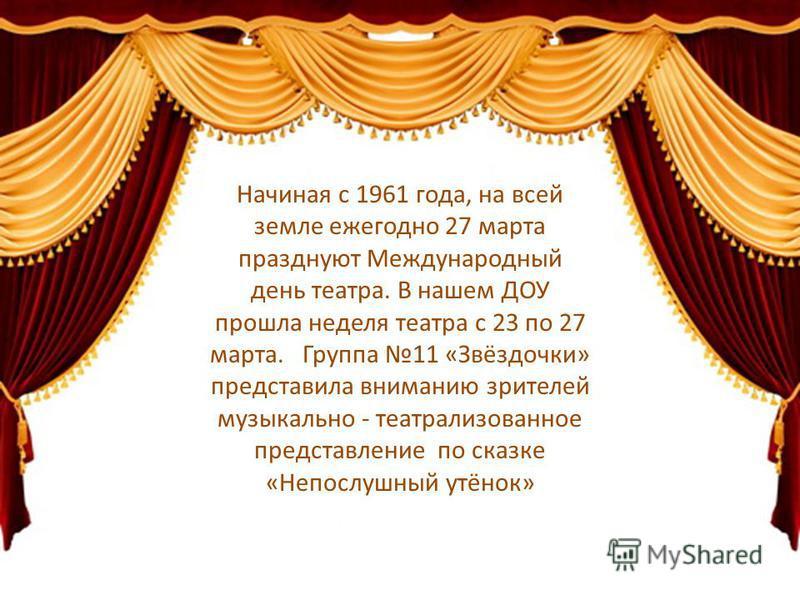 Начиная с 1961 года, на всей земле ежегодно 27 марта празднуют Международный день театра. В нашем ДОУ прошла неделя театра с 23 по 27 марта. Группа 11 «Звёздочки» представила вниманию зрителей музыкально - театрализованное представление по сказке «Не