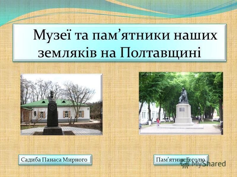 Музеї та памятники наших земляків на Полтавщині Садиба Панаса Мирного Памятник Гоголю