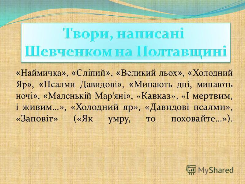 « Наймичка », « Сліпий », « Великий льох », « Холодний Яр », « Псалми Давидові », « Минають дні, минають ночі », « Маленькій Мар'яні », «Кавказ», «І мертвим, і живим…», «Холодний яр», «Давидові псалми», «Заповіт» («Як умру, то поховайте…»).
