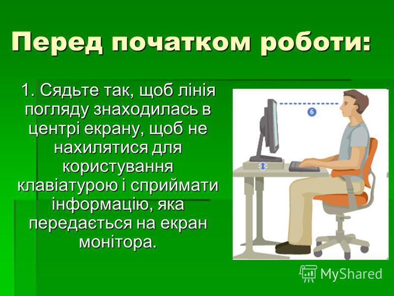 Перед початком роботи: 1. Сядьте так, щоб лінія погляду знаходилась в центрі екрану, щоб не нахилятися для користування клавіатурою і сприймати інформацію, яка передається на екран монітора.