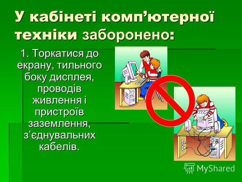 У кабінеті компютерної техніки заборонено : 1. Торкатися до екрану, тильного боку дисплея, проводів живлення і пристроїв заземлення, зєднувальних кабелів.