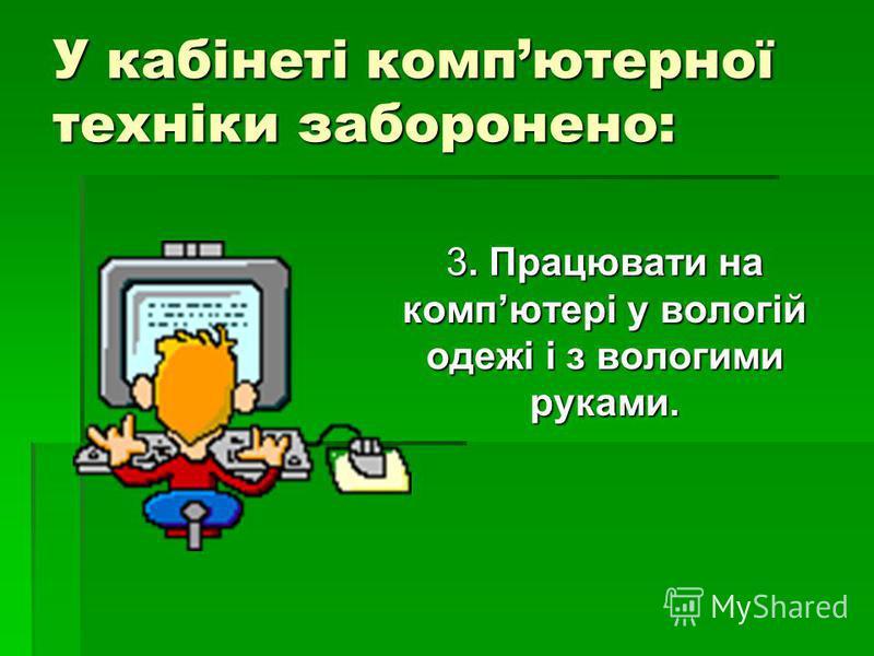 У кабінеті компютерної техніки заборонено: 3. Працювати на компютері у вологій одежі і з вологими руками.