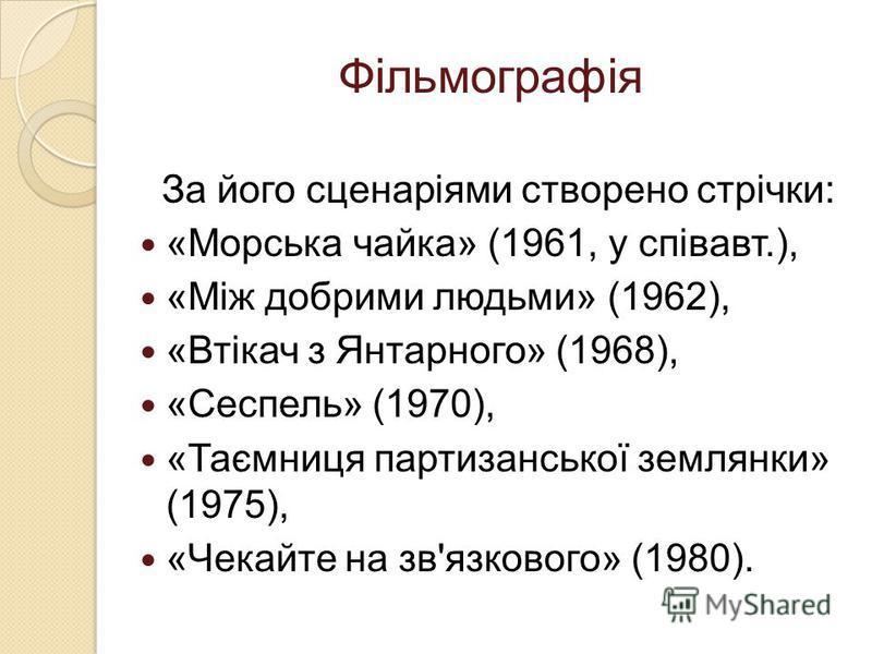 Фільмографія За його сценаріями створено стрічки: «Морська чайка» (1961, у співавт.), «Між добрими людьми» (1962), «Втікач з Янтарного» (1968), «Сеспель» (1970), «Таємниця партизанської землянки» (1975), «Чекайте на зв'язкового» (1980).