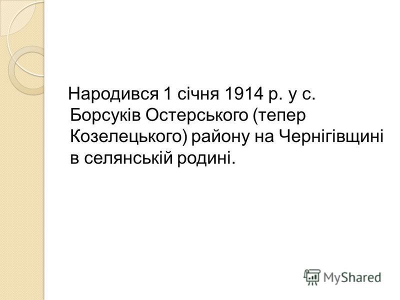 Народився 1 січня 1914 р. у с. Борсуків Остерського (тепер Козелецького) району на Чернігівщині в селянській родині.