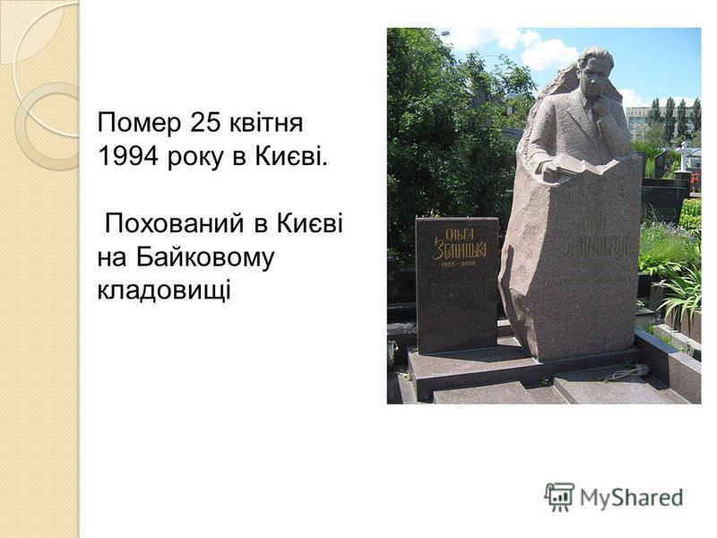 Помер 25 квітня 1994 року в Києві. Похований в Києві на Байковому кладовищі