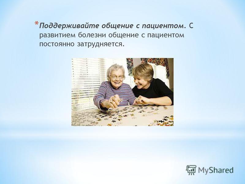 * Поддерживайте общение с пациентом. С развитием болезни общение с пациентом постоянно затрудняется.