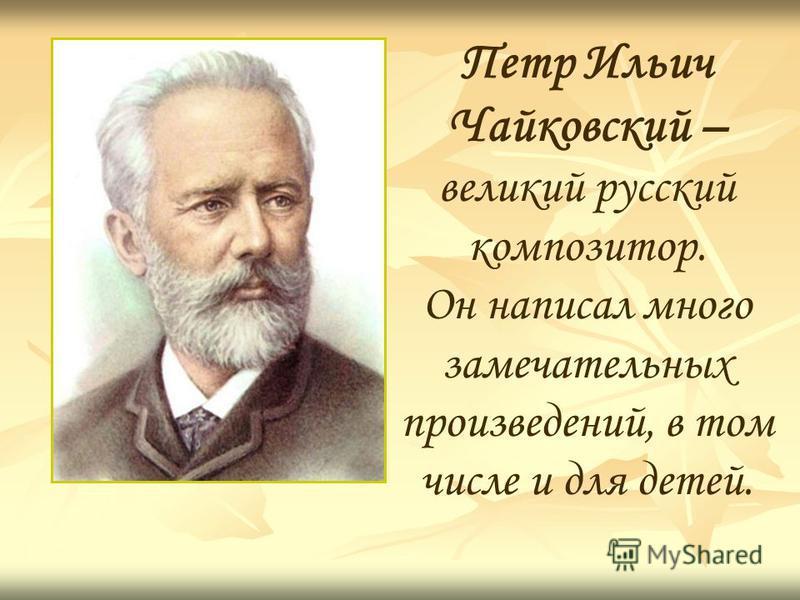 Петр Ильич Чайковский – великий русский композитор. Он написал много замечательных произведений, в том числе и для детей.