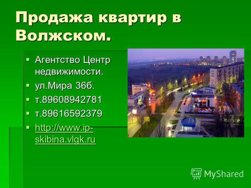 Продажа квартир в Волжском. Агентство Центр недвижимости. Агентство Центр недвижимости. ул.Мира 36 б. ул.Мира 36 б. т.89608942781 т.89608942781 т.89616592379 т.89616592379 http://www.ip- skibina.vlgk.ru http://www.ip- skibina.vlgk.ru http://www.ip- s