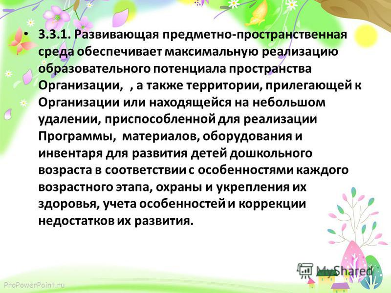 ProPowerPoint.ru 3.3.1. Развивающая предметно-пространственная среда обеспечивает максимальную реализацию образовательного потенциала пространства Организации,, а также территории, прилегающей к Организации или находящейся на небольшом удалении, прис