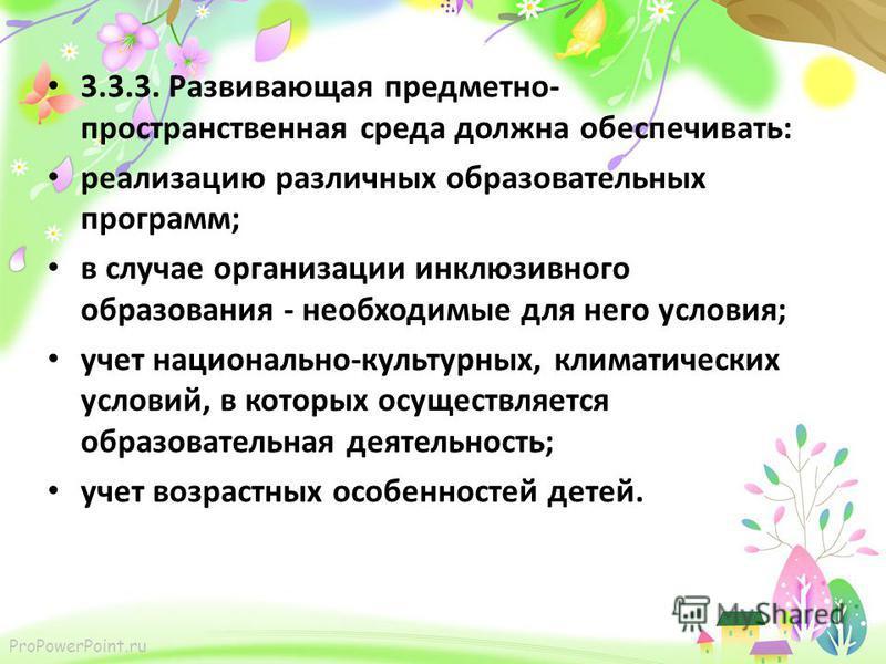 ProPowerPoint.ru 3.3.3. Развивающая предметно- пространственная среда должна обеспечивать: реализацию различных образовательных программ; в случае организации инклюзивного образования - необходимые для него условия; учет национально-культурных, клима