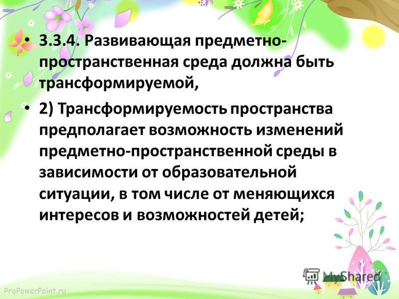 ProPowerPoint.ru 3.3.4. Развивающая предметно- пространственная среда должна быть трансформируемой, 2) Трансформируемость пространства предполагает возможность изменений предметно-пространственной среды в зависимости от образовательной ситуации, в то