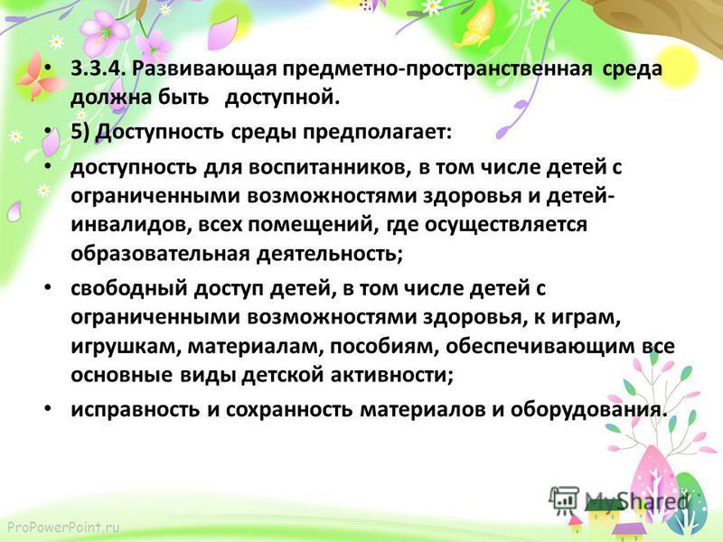 ProPowerPoint.ru 3.3.4. Развивающая предметно-пространственная среда должна быть доступной. 5) Доступность среды предполагает: доступность для воспитанников, в том числе детей с ограниченными возможностями здоровья и детей- инвалидов, всех помещений,